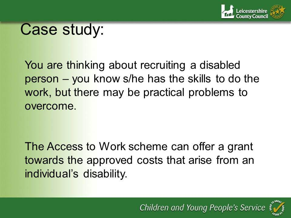 Case study: You are thinking about recruiting a disabled person – you know s/he has the skills to do the work, but there may be practical problems to overcome.