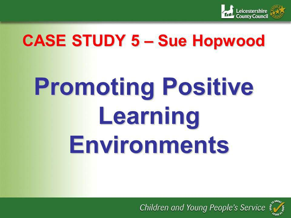 CASE STUDY 5 – Sue Hopwood Promoting Positive Learning Environments