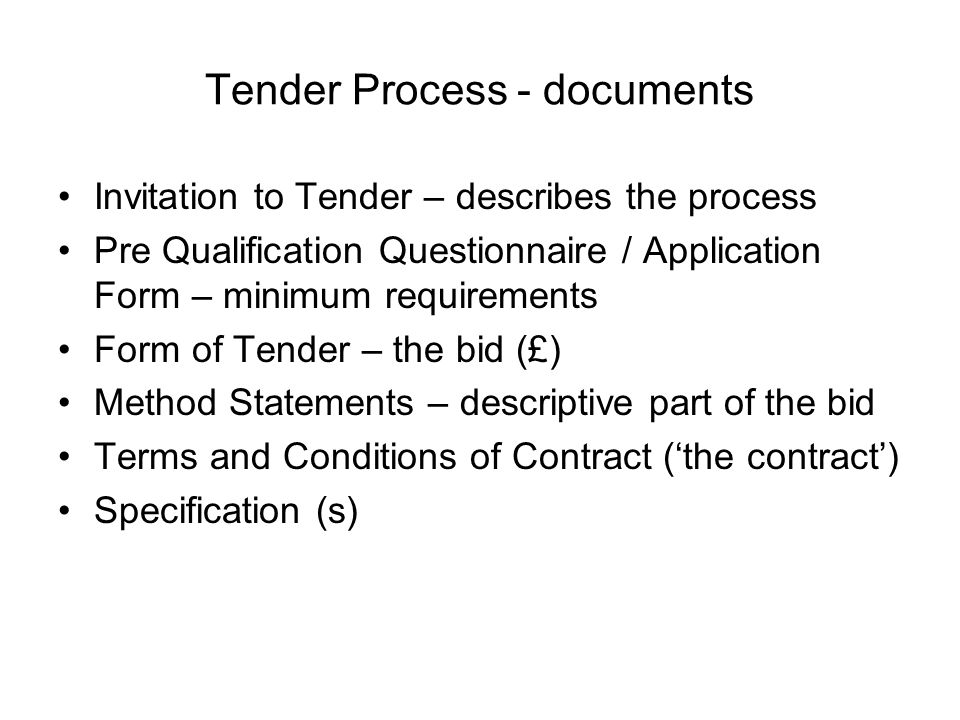 Invitation to Tender – describes the process Pre Qualification Questionnaire / Application Form – minimum requirements Form of Tender – the bid (£) Method Statements – descriptive part of the bid Terms and Conditions of Contract (the contract) Specification (s) Tender Process - documents