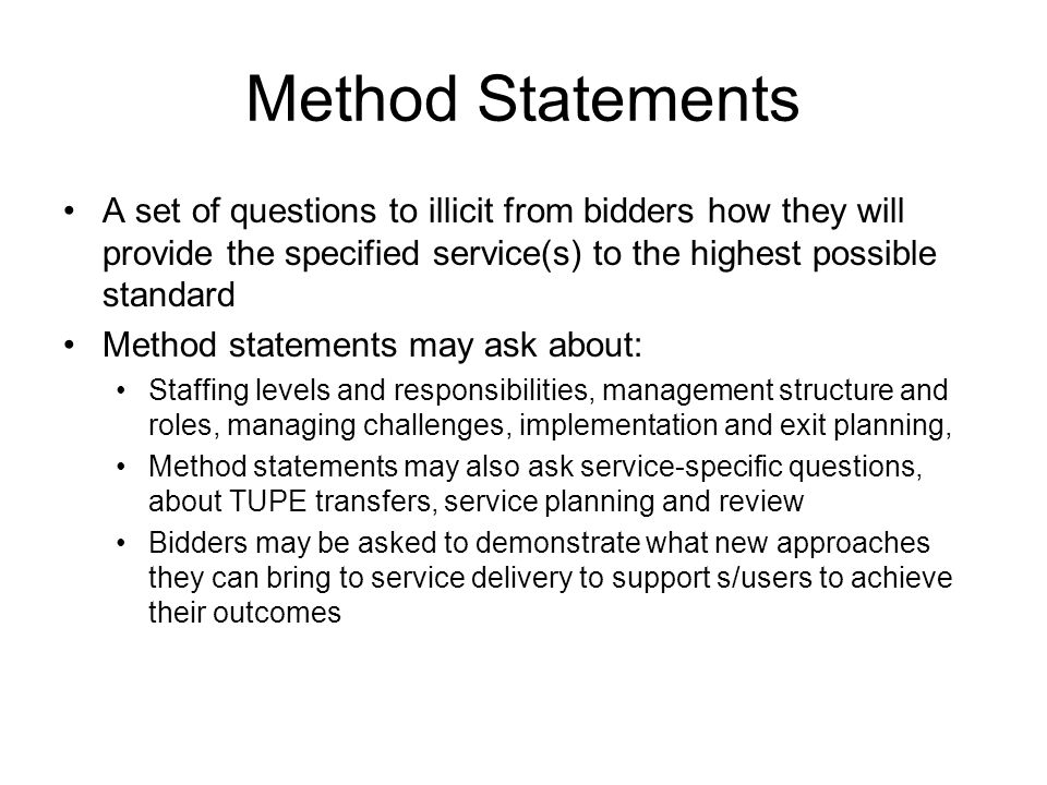 Method Statements A set of questions to illicit from bidders how they will provide the specified service(s) to the highest possible standard Method statements may ask about: Staffing levels and responsibilities, management structure and roles, managing challenges, implementation and exit planning, Method statements may also ask service-specific questions, about TUPE transfers, service planning and review Bidders may be asked to demonstrate what new approaches they can bring to service delivery to support s/users to achieve their outcomes