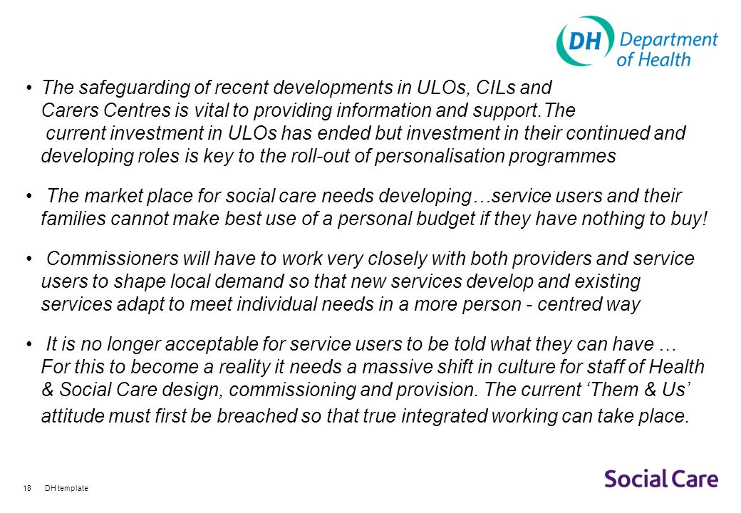 DH template18 The safeguarding of recent developments in ULOs, CILs and Carers Centres is vital to providing information and support.The current investment in ULOs has ended but investment in their continued and developing roles is key to the roll-out of personalisation programmes The market place for social care needs developing…service users and their families cannot make best use of a personal budget if they have nothing to buy.