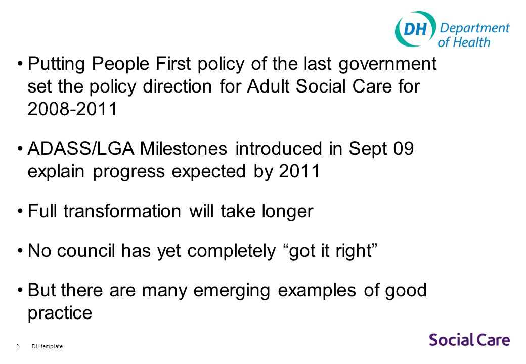 DH template2 Putting People First policy of the last government set the policy direction for Adult Social Care for ADASS/LGA Milestones introduced in Sept 09 explain progress expected by 2011 Full transformation will take longer No council has yet completely got it right But there are many emerging examples of good practice