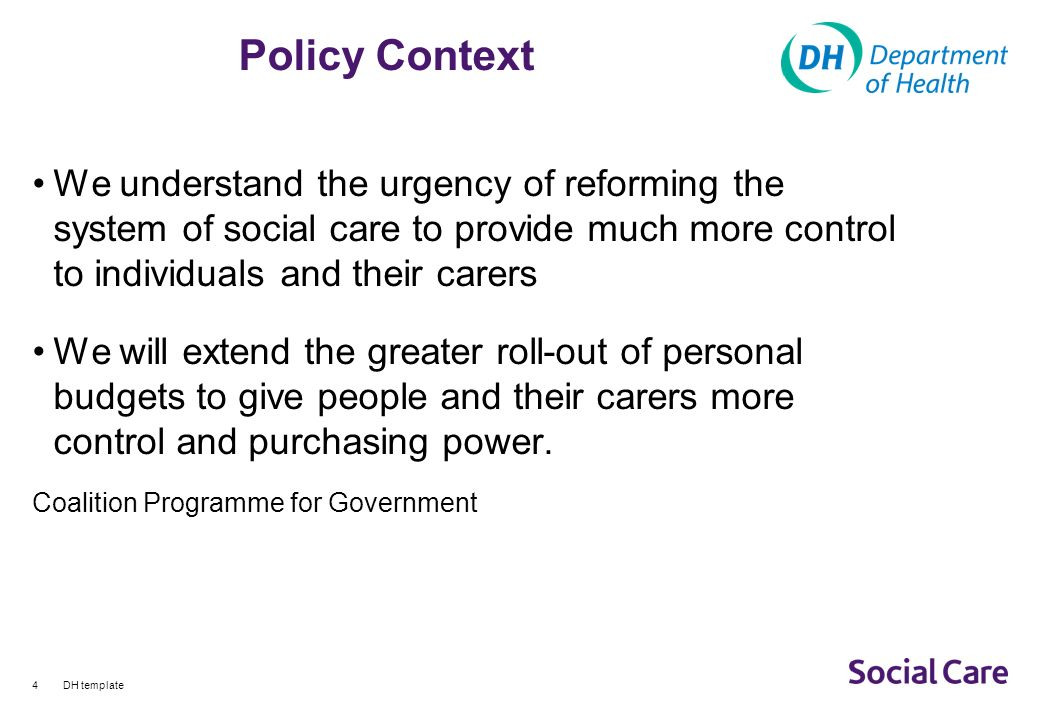 DH template4 Policy Context We understand the urgency of reforming the system of social care to provide much more control to individuals and their carers We will extend the greater roll-out of personal budgets to give people and their carers more control and purchasing power.