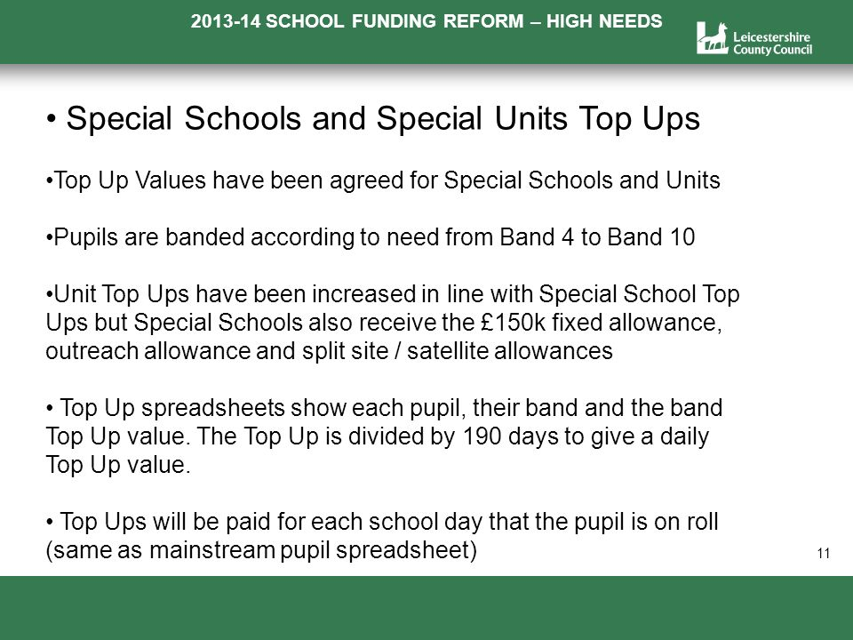 2013-14 SCHOOL FUNDING REFORM – HIGH NEEDS a 11 Special Schools and Special Units Top Ups Top Up Values have been agreed for Special Schools and Units Pupils are banded according to need from Band 4 to Band 10 Unit Top Ups have been increased in line with Special School Top Ups but Special Schools also receive the £150k fixed allowance, outreach allowance and split site / satellite allowances Top Up spreadsheets show each pupil, their band and the band Top Up value.