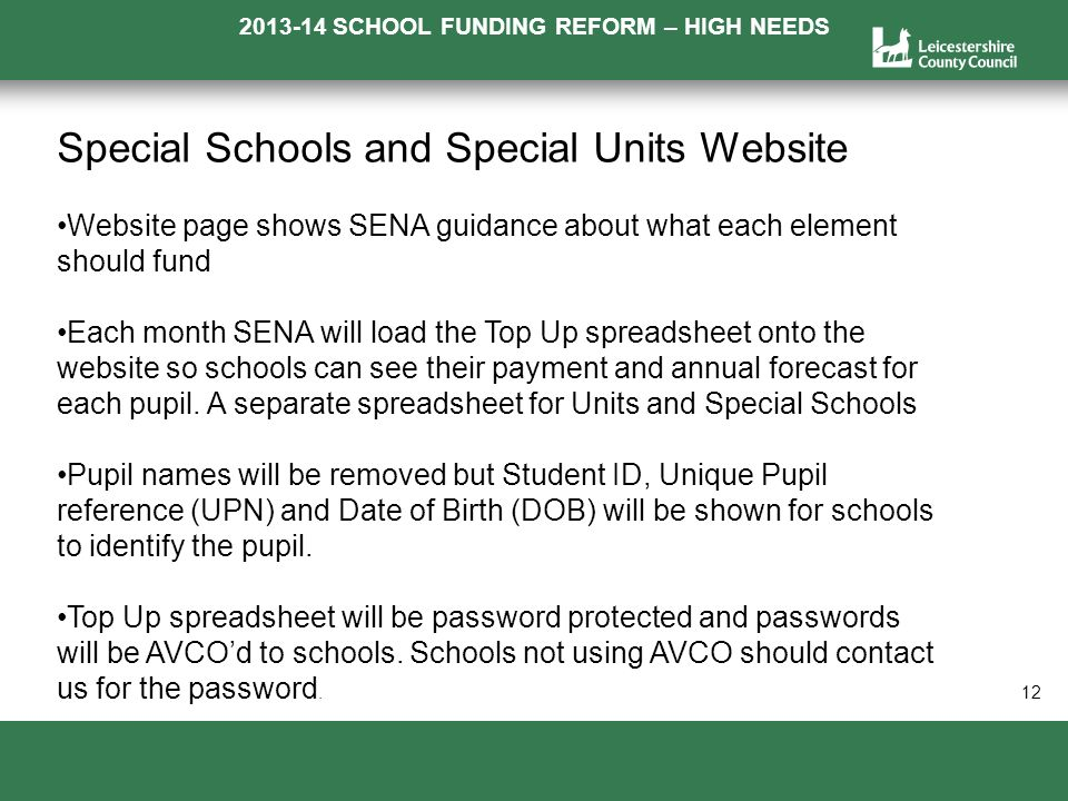 2013-14 SCHOOL FUNDING REFORM – HIGH NEEDS a 12 Special Schools and Special Units Website Website page shows SENA guidance about what each element should fund Each month SENA will load the Top Up spreadsheet onto the website so schools can see their payment and annual forecast for each pupil.