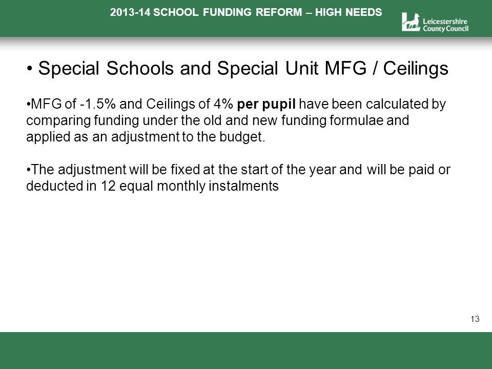 2013-14 SCHOOL FUNDING REFORM – HIGH NEEDS a 13 Special Schools and Special Unit MFG / Ceilings MFG of -1.5% and Ceilings of 4% per pupil have been calculated by comparing funding under the old and new funding formulae and applied as an adjustment to the budget.
