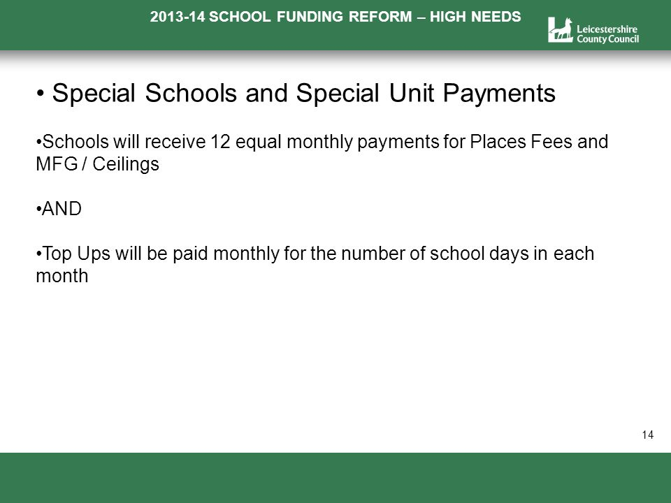 2013-14 SCHOOL FUNDING REFORM – HIGH NEEDS a 14 Special Schools and Special Unit Payments Schools will receive 12 equal monthly payments for Places Fees and MFG / Ceilings AND Top Ups will be paid monthly for the number of school days in each month