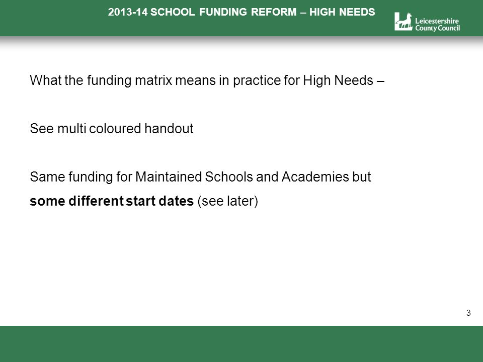 2013-14 SCHOOL FUNDING REFORM – HIGH NEEDS a 3 What the funding matrix means in practice for High Needs – See multi coloured handout Same funding for Maintained Schools and Academies but some different start dates (see later)