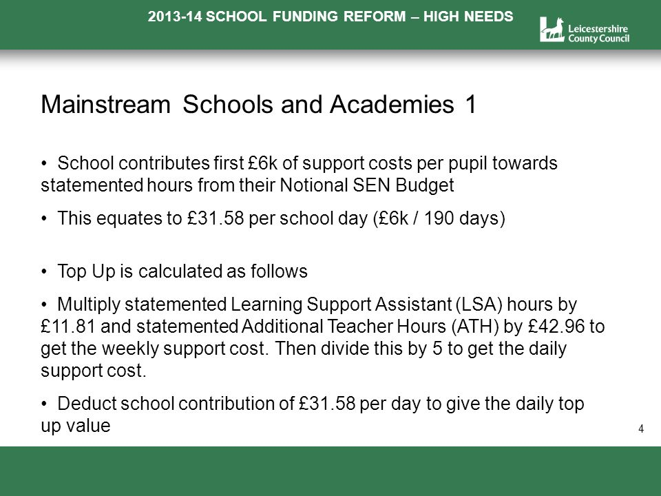 2013-14 SCHOOL FUNDING REFORM – HIGH NEEDS a 4 Mainstream Schools and Academies 1 School contributes first £6k of support costs per pupil towards statemented hours from their Notional SEN Budget This equates to £31.58 per school day (£6k / 190 days) Top Up is calculated as follows Multiply statemented Learning Support Assistant (LSA) hours by £11.81 and statemented Additional Teacher Hours (ATH) by £42.96 to get the weekly support cost.