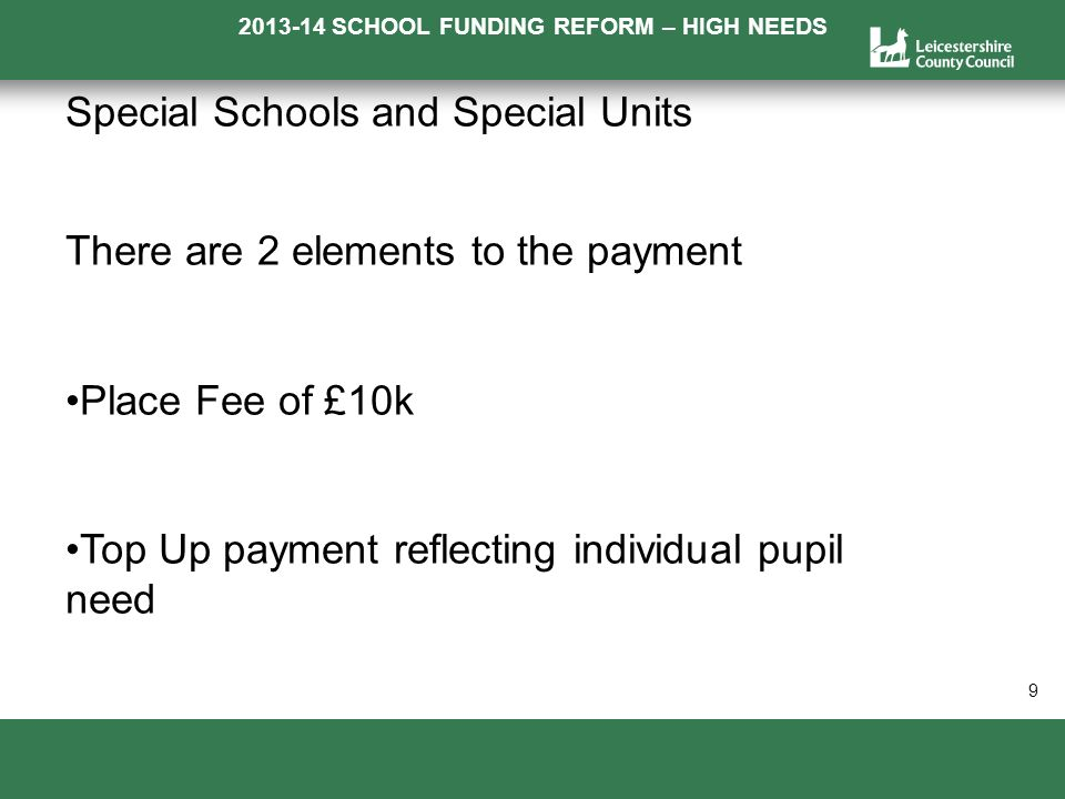 2013-14 SCHOOL FUNDING REFORM – HIGH NEEDS a 9 Special Schools and Special Units There are 2 elements to the payment Place Fee of £10k Top Up payment reflecting individual pupil need
