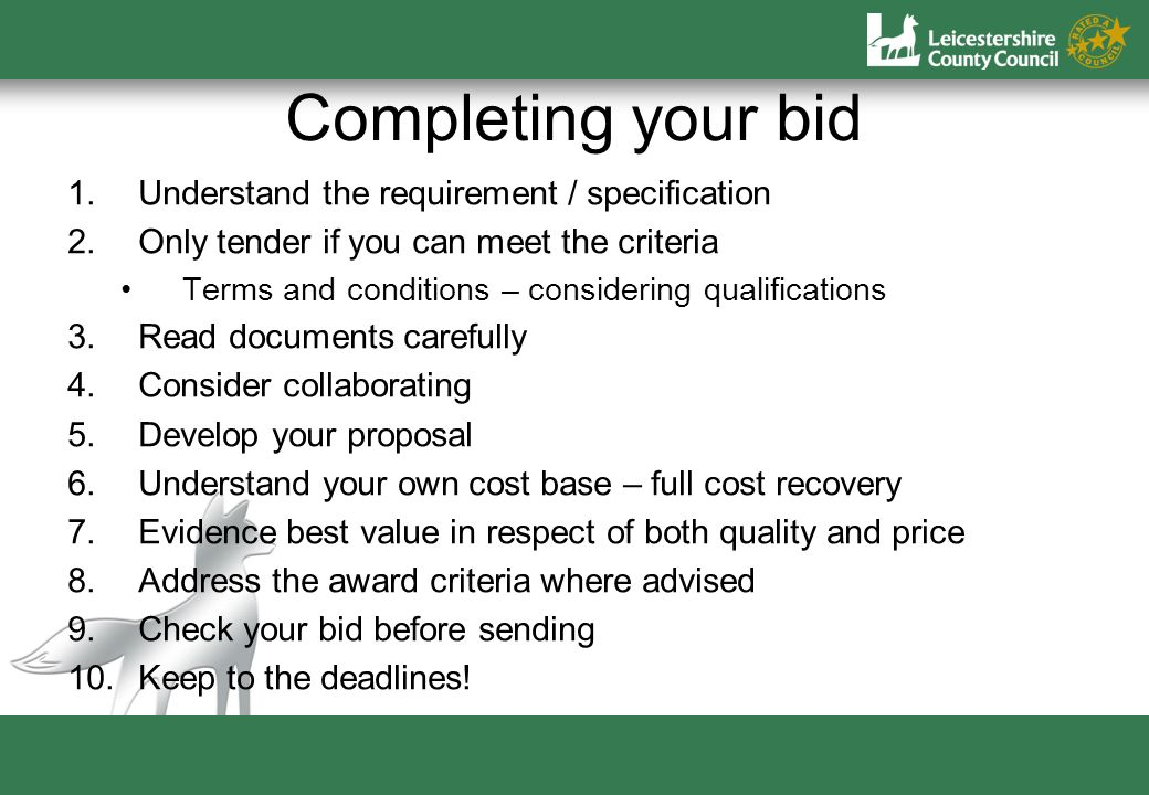 Completing your bid 1.Understand the requirement / specification 2.Only tender if you can meet the criteria Terms and conditions – considering qualifications 3.Read documents carefully 4.Consider collaborating 5.Develop your proposal 6.Understand your own cost base – full cost recovery 7.Evidence best value in respect of both quality and price 8.Address the award criteria where advised 9.Check your bid before sending 10.Keep to the deadlines!