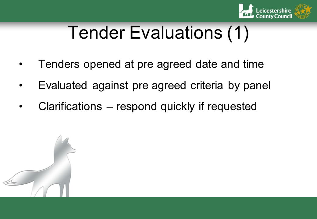 Tender Evaluations (1) Tenders opened at pre agreed date and time Evaluated against pre agreed criteria by panel Clarifications – respond quickly if requested