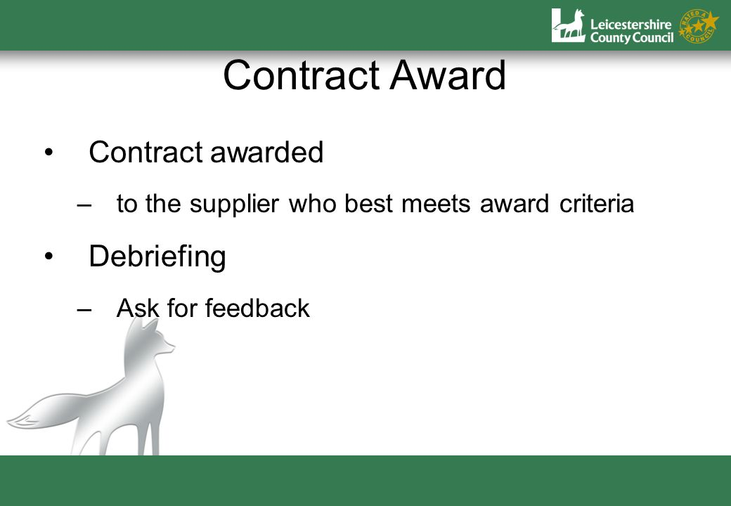 Contract Award Contract awarded –to the supplier who best meets award criteria Debriefing –Ask for feedback