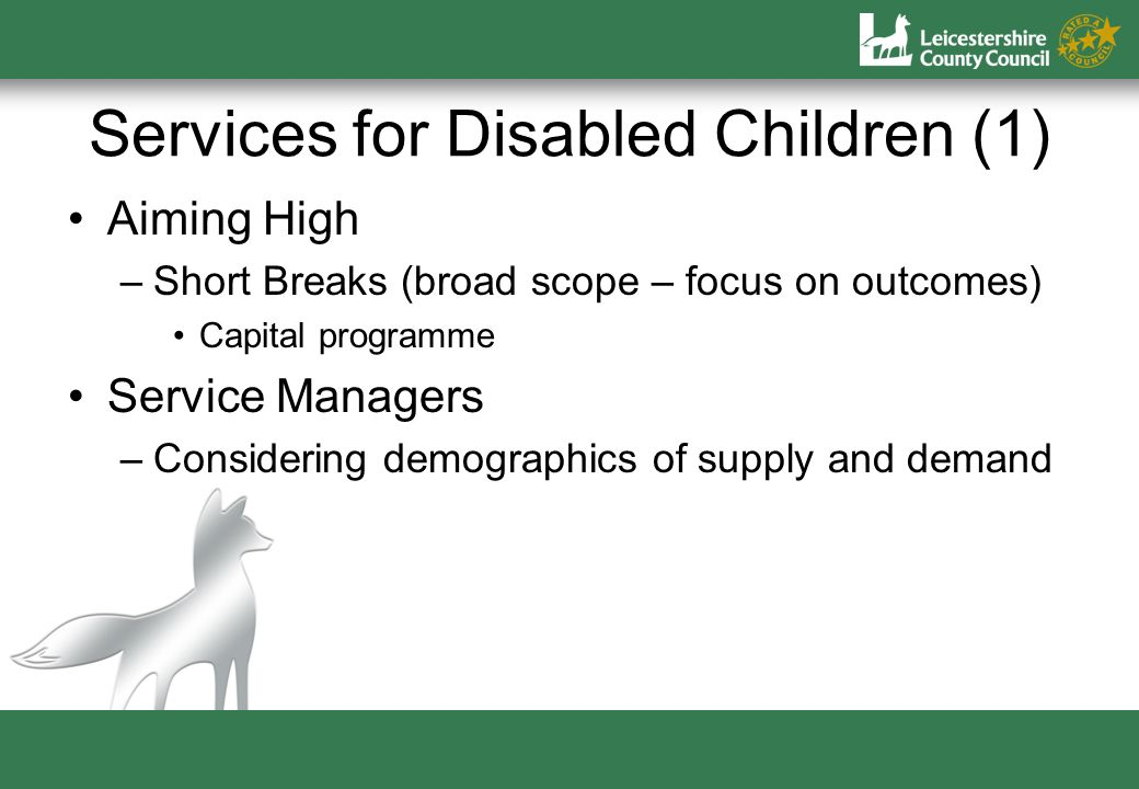 Services for Disabled Children (1) Aiming High –Short Breaks (broad scope – focus on outcomes) Capital programme Service Managers –Considering demographics of supply and demand