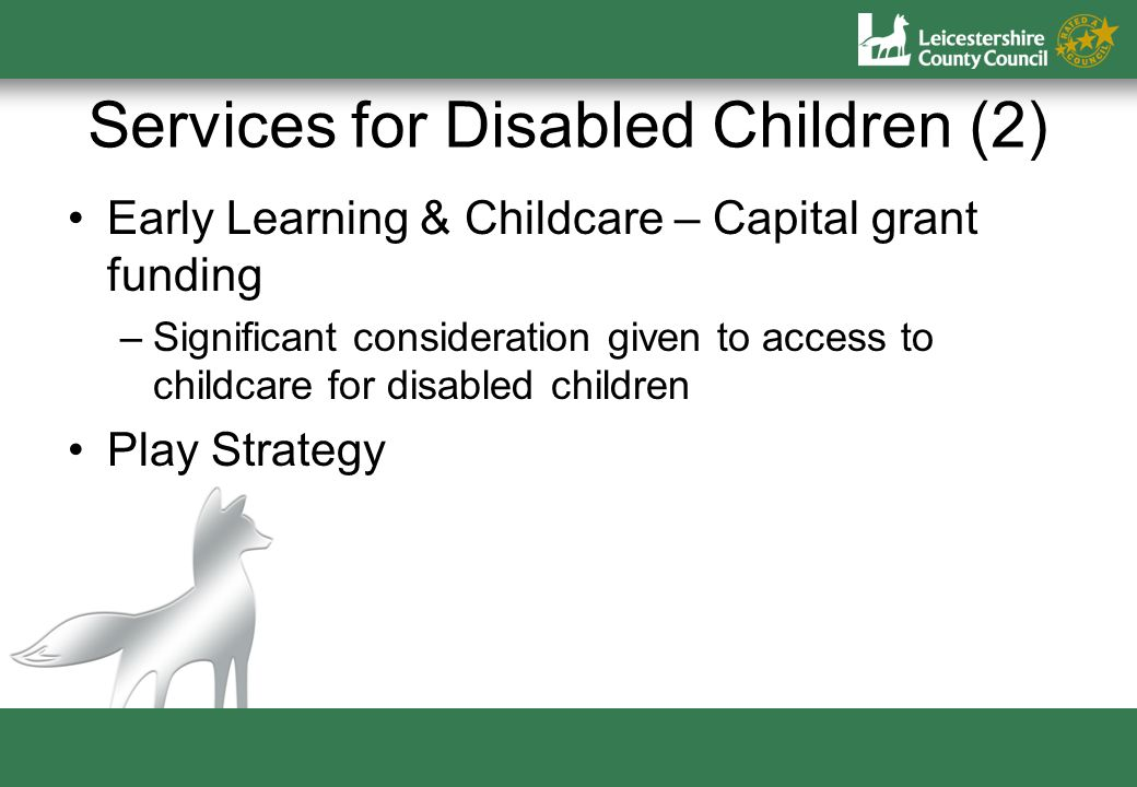 Services for Disabled Children (2) Early Learning & Childcare – Capital grant funding –Significant consideration given to access to childcare for disabled children Play Strategy