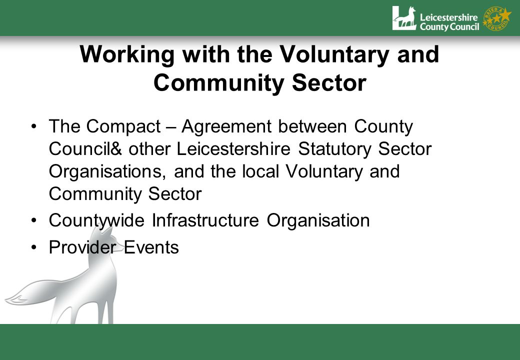 Working with the Voluntary and Community Sector The Compact – Agreement between County Council& other Leicestershire Statutory Sector Organisations, and the local Voluntary and Community Sector Countywide Infrastructure Organisation Provider Events