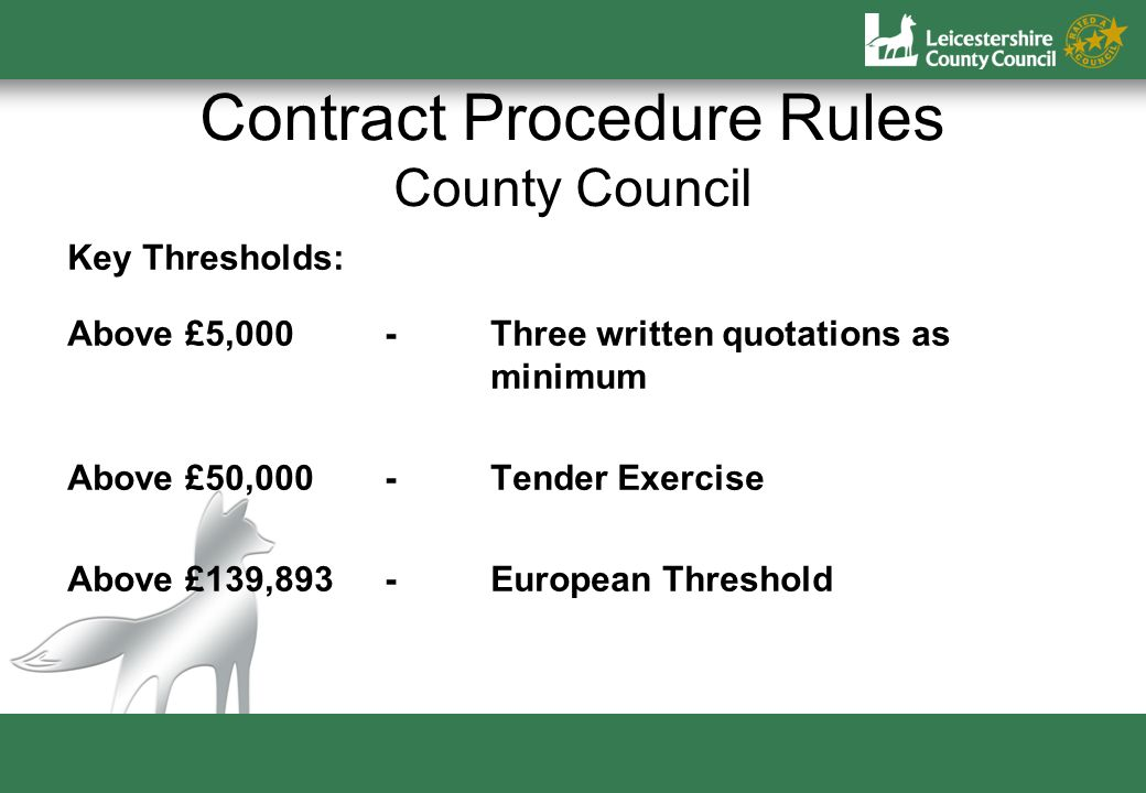Contract Procedure Rules County Council Key Thresholds: Above £5,000-Three written quotations as minimum Above £50,000-Tender Exercise Above £139,893-European Threshold