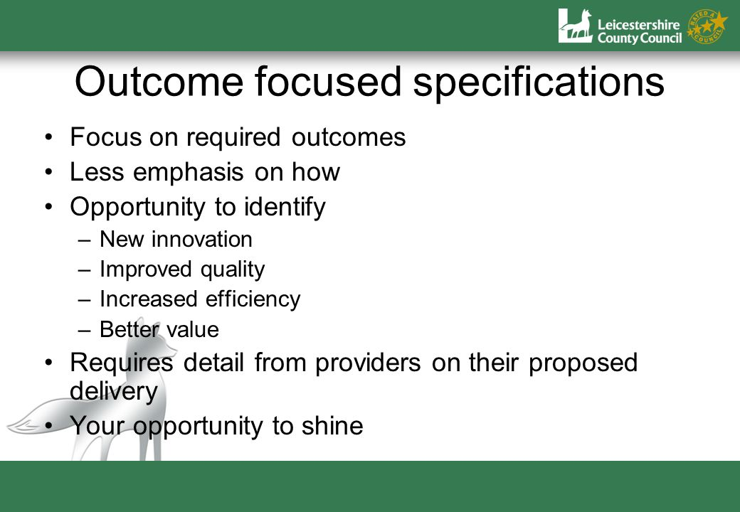 Outcome focused specifications Focus on required outcomes Less emphasis on how Opportunity to identify –New innovation –Improved quality –Increased efficiency –Better value Requires detail from providers on their proposed delivery Your opportunity to shine