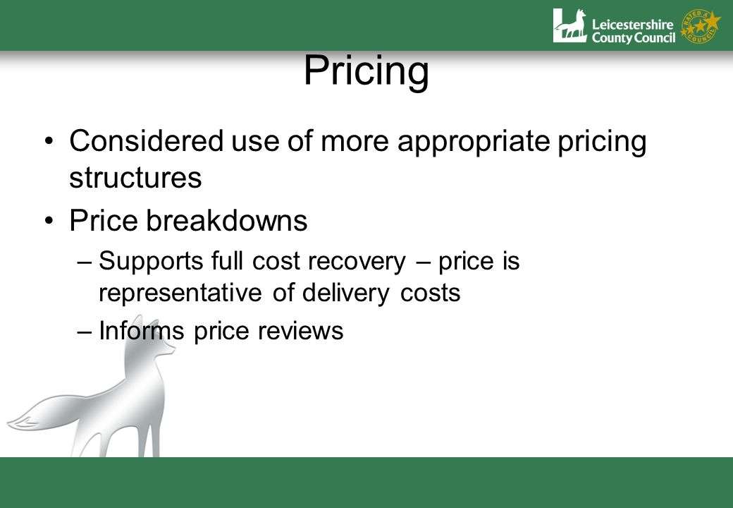 Pricing Considered use of more appropriate pricing structures Price breakdowns –Supports full cost recovery – price is representative of delivery costs –Informs price reviews