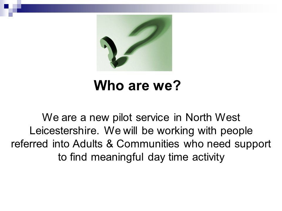 Who are we. We are a new pilot service in North West Leicestershire.