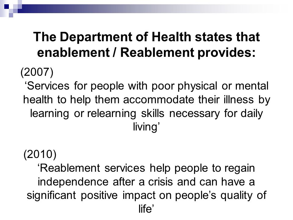The Department of Health states that enablement / Reablement provides: (2007) Services for people with poor physical or mental health to help them accommodate their illness by learning or relearning skills necessary for daily living (2010) Reablement services help people to regain independence after a crisis and can have a significant positive impact on peoples quality of life