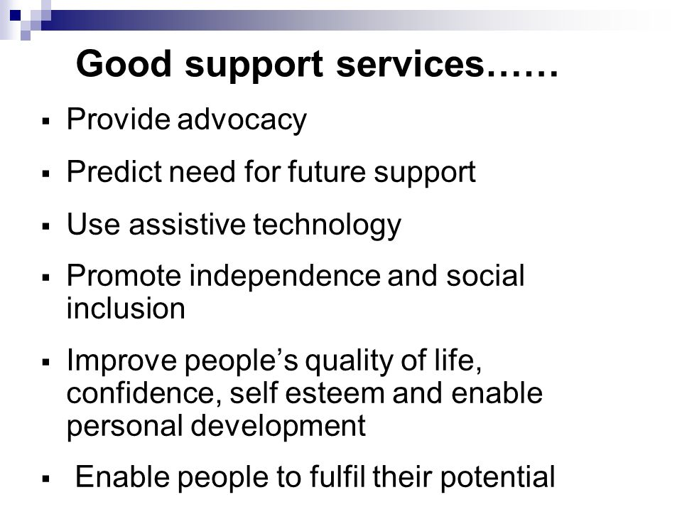 Good support services…… Provide advocacy Predict need for future support Use assistive technology Promote independence and social inclusion Improve peoples quality of life, confidence, self esteem and enable personal development Enable people to fulfil their potential