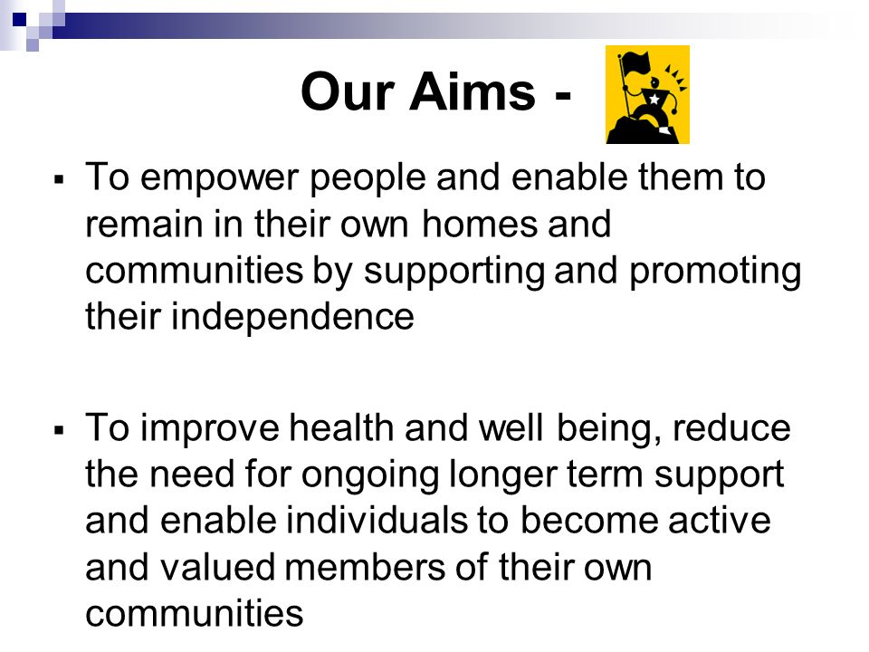 Our Aims - To empower people and enable them to remain in their own homes and communities by supporting and promoting their independence To improve health and well being, reduce the need for ongoing longer term support and enable individuals to become active and valued members of their own communities