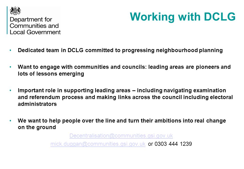 Working with DCLG Dedicated team in DCLG committed to progressing neighbourhood planning Want to engage with communities and councils: leading areas are pioneers and lots of lessons emerging Important role in supporting leading areas – including navigating examination and referendum process and making links across the council including electoral administrators We want to help people over the line and turn their ambitions into real change on the ground Decentralisation@communities.gsi.gov.uk mick.duggan@communities.gsi.gov.ukmick.duggan@communities.gsi.gov.uk or 0303 444 1239