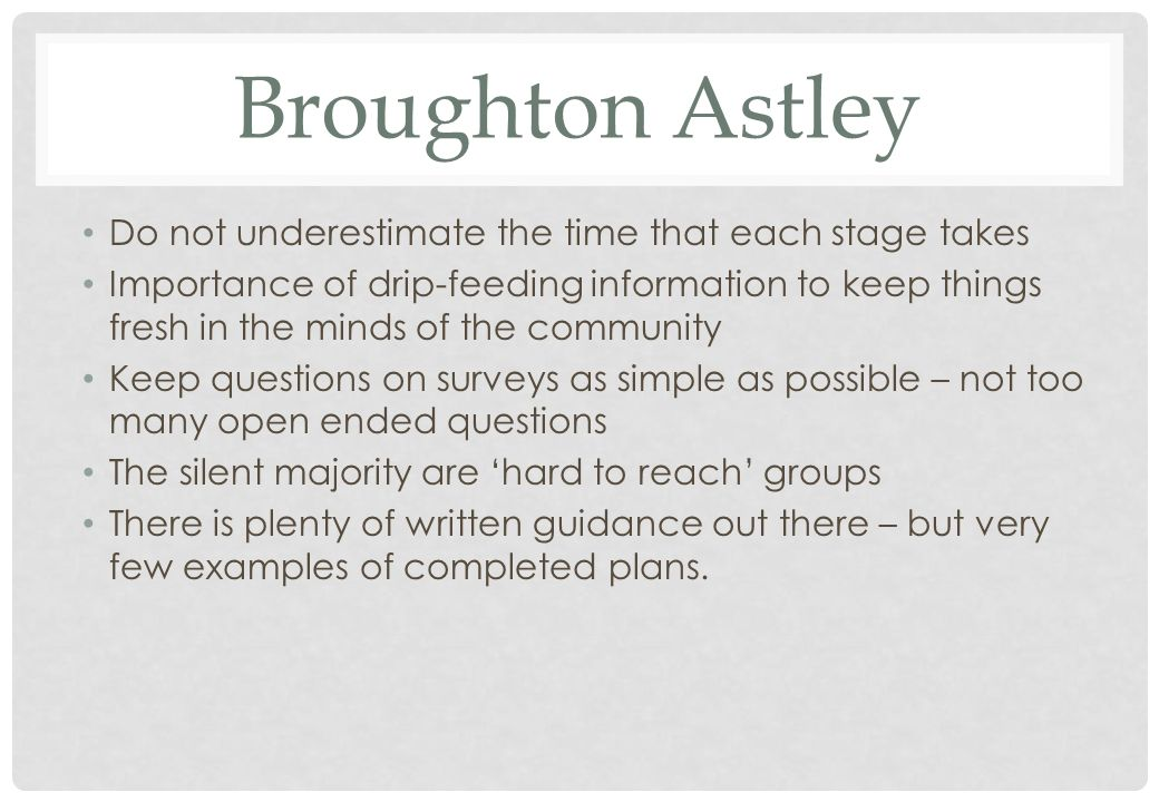 Broughton Astley Do not underestimate the time that each stage takes Importance of drip-feeding information to keep things fresh in the minds of the community Keep questions on surveys as simple as possible – not too many open ended questions The silent majority are hard to reach groups There is plenty of written guidance out there – but very few examples of completed plans.