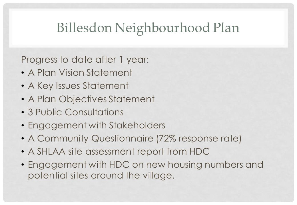 Billesdon Neighbourhood Plan Progress to date after 1 year: A Plan Vision Statement A Key Issues Statement A Plan Objectives Statement 3 Public Consultations Engagement with Stakeholders A Community Questionnaire (72% response rate) A SHLAA site assessment report from HDC Engagement with HDC on new housing numbers and potential sites around the village.