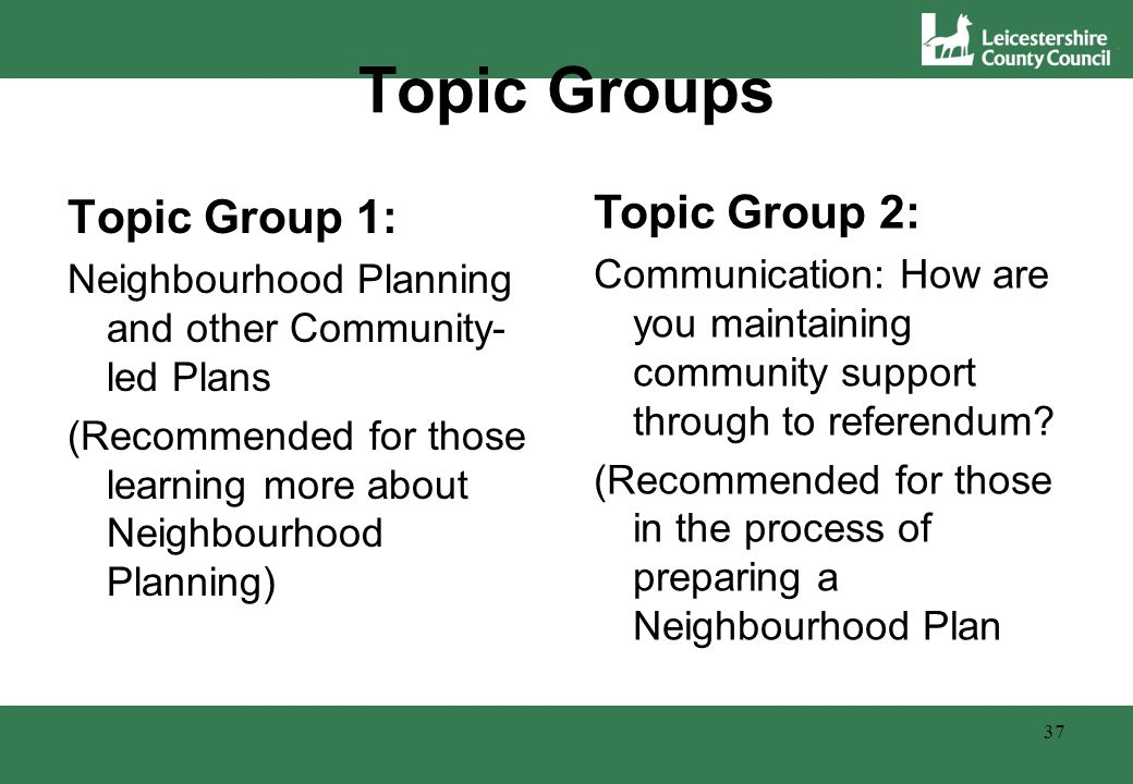 Topic Groups Topic Group 1: Neighbourhood Planning and other Community- led Plans (Recommended for those learning more about Neighbourhood Planning) 37 Topic Group 2: Communication: How are you maintaining community support through to referendum.