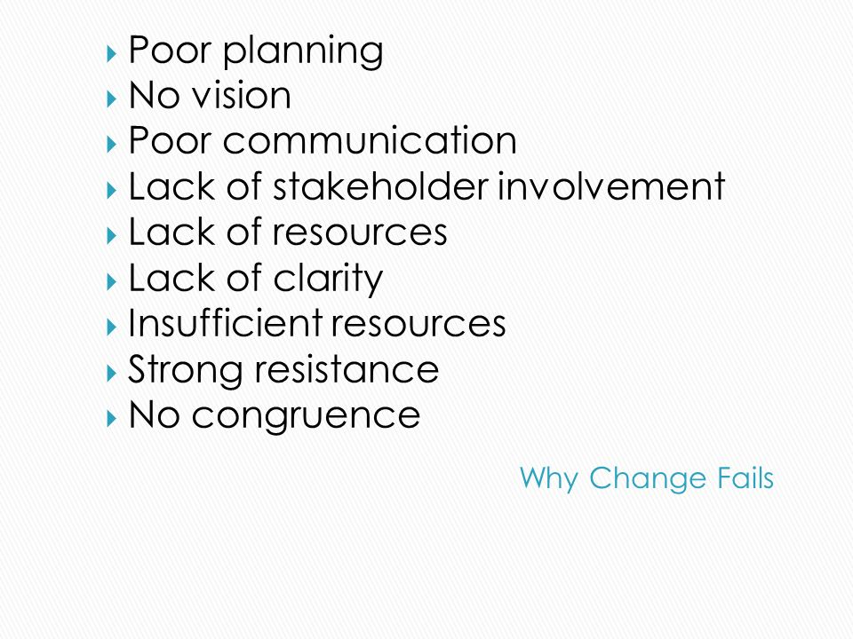 Poor planning No vision Poor communication Lack of stakeholder involvement Lack of resources Lack of clarity Insufficient resources Strong resistance No congruence