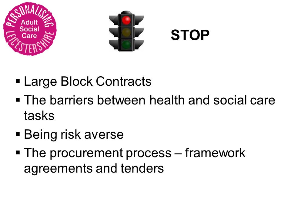 STOP Large Block Contracts The barriers between health and social care tasks Being risk averse The procurement process – framework agreements and tenders