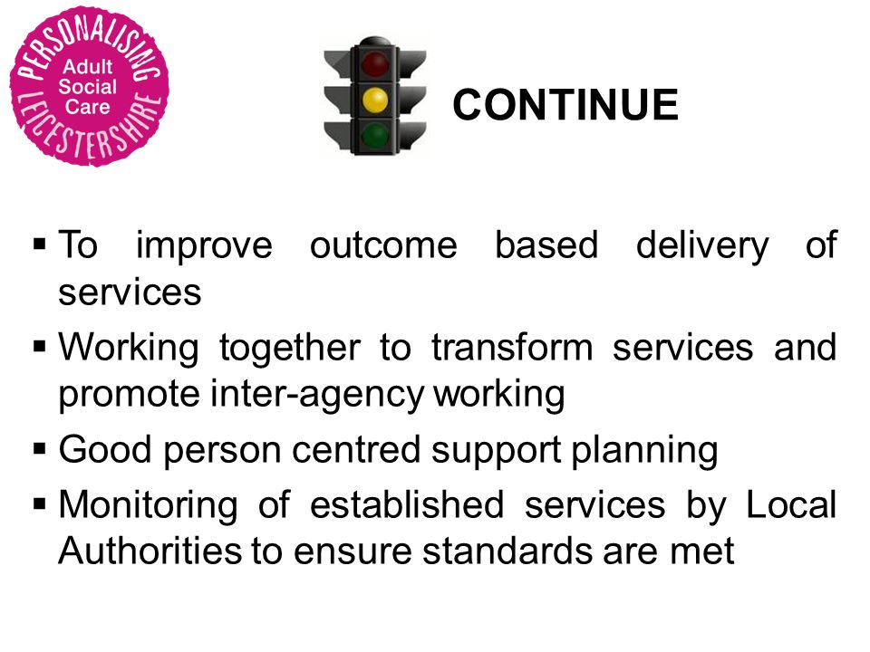 CONTINUE To improve outcome based delivery of services Working together to transform services and promote inter-agency working Good person centred support planning Monitoring of established services by Local Authorities to ensure standards are met