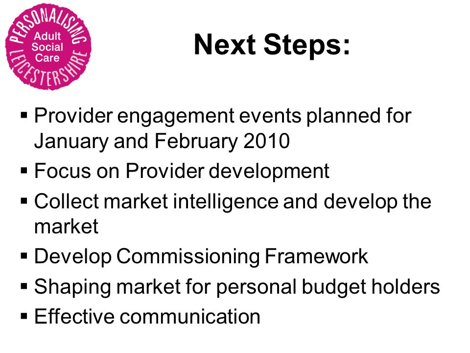 Next Steps: Provider engagement events planned for January and February 2010 Focus on Provider development Collect market intelligence and develop the market Develop Commissioning Framework Shaping market for personal budget holders Effective communication