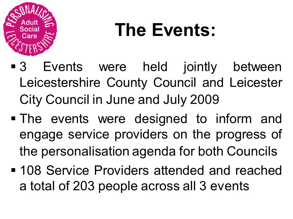The Events: 3 Events were held jointly between Leicestershire County Council and Leicester City Council in June and July 2009 The events were designed to inform and engage service providers on the progress of the personalisation agenda for both Councils 108 Service Providers attended and reached a total of 203 people across all 3 events