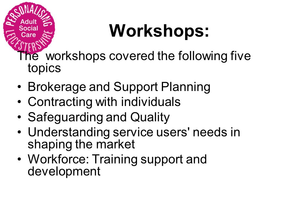 Workshops: The workshops covered the following five topics Brokerage and Support Planning Contracting with individuals Safeguarding and Quality Understanding service users needs in shaping the market Workforce: Training support and development