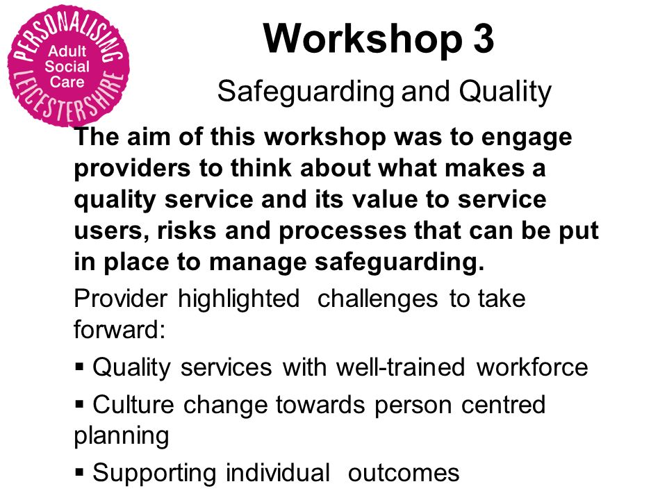 The aim of this workshop was to engage providers to think about what makes a quality service and its value to service users, risks and processes that can be put in place to manage safeguarding.