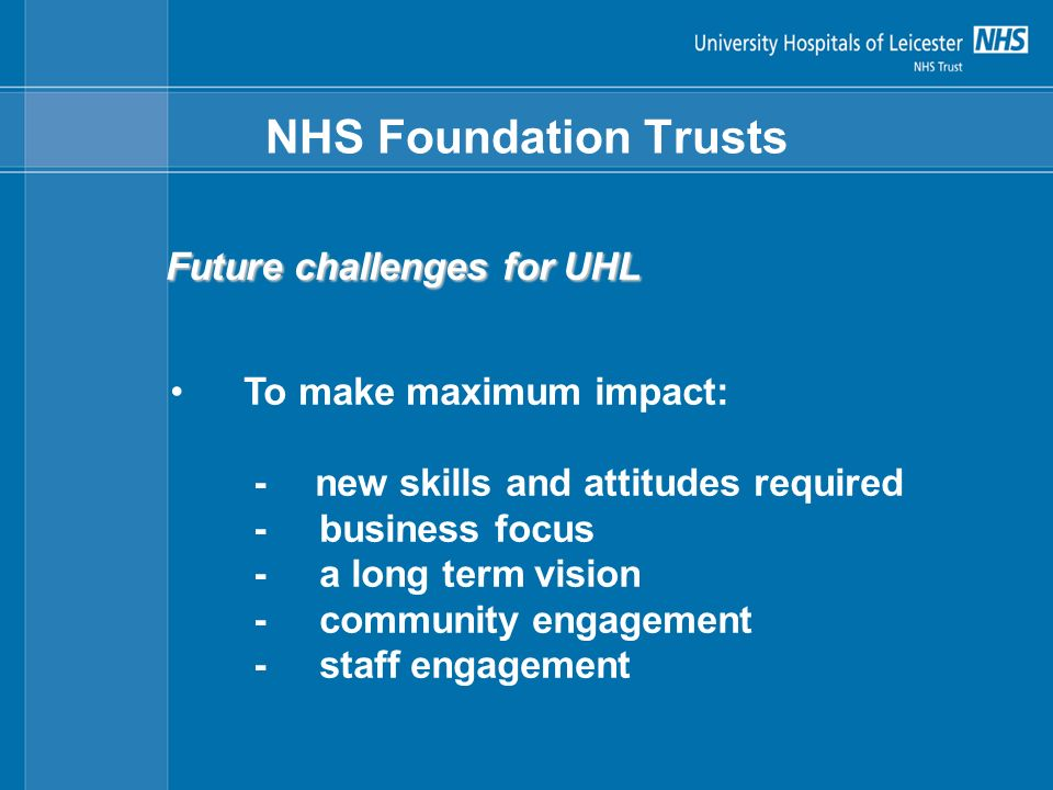 NHS Foundation Trusts Future challenges for UHL To make maximum impact: - new skills and attitudes required - business focus - a long term vision - community engagement - staff engagement