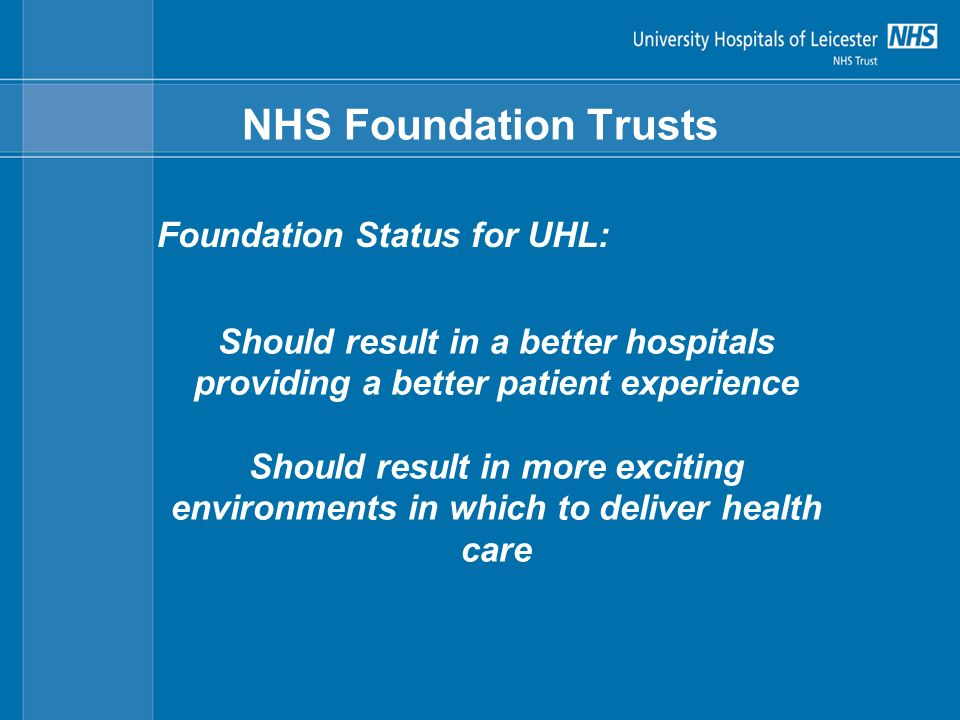 NHS Foundation Trusts Foundation Status for UHL: Should result in a better hospitals providing a better patient experience Should result in more exciting environments in which to deliver health care