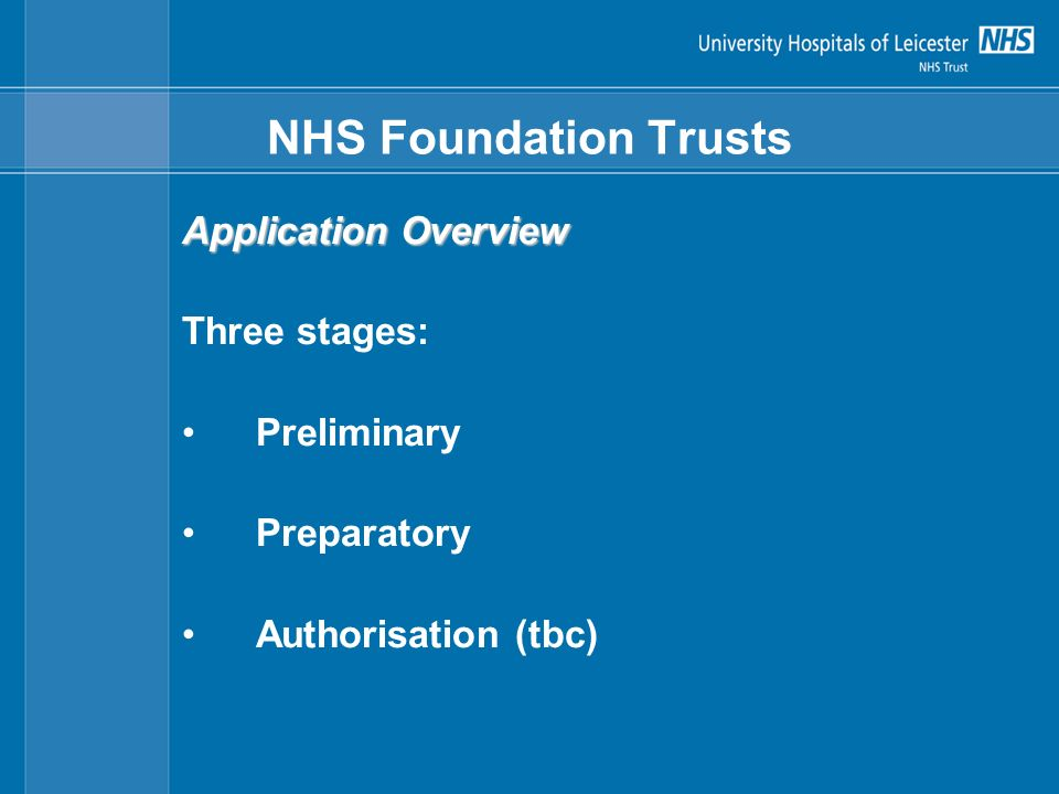 NHS Foundation Trusts Application Overview Three stages: Preliminary Preparatory Authorisation (tbc)