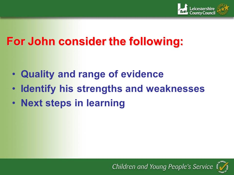 For John consider the following: Quality and range of evidence Identify his strengths and weaknesses Next steps in learning