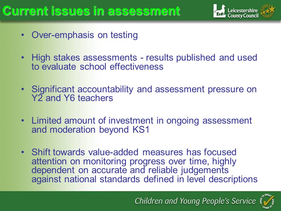 Current issues in assessment Over-emphasis on testing High stakes assessments - results published and used to evaluate school effectiveness Significant accountability and assessment pressure on Y2 and Y6 teachers Limited amount of investment in ongoing assessment and moderation beyond KS1 Shift towards value-added measures has focused attention on monitoring progress over time, highly dependent on accurate and reliable judgements against national standards defined in level descriptions