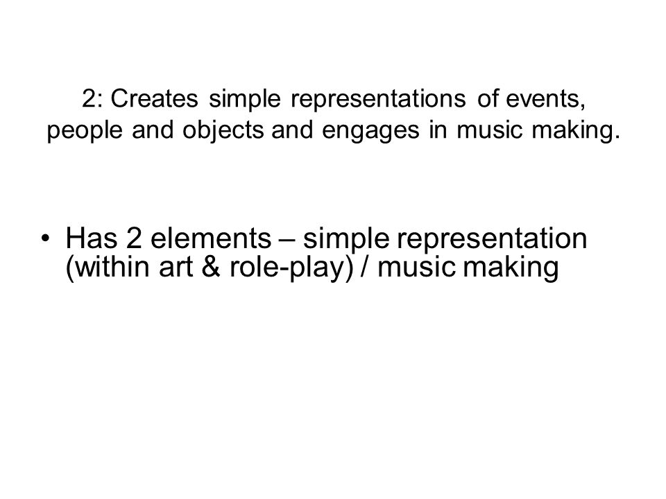 2: Creates simple representations of events, people and objects and engages in music making.