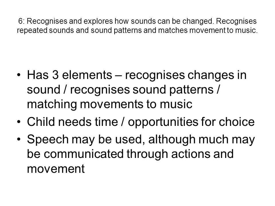 6: Recognises and explores how sounds can be changed.