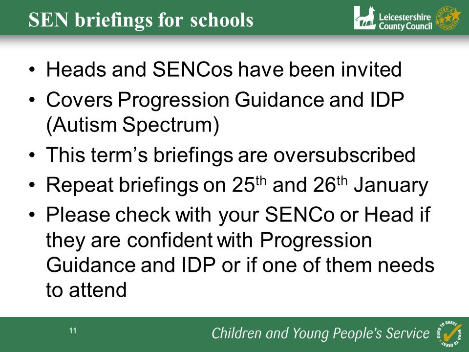 11 SEN briefings for schools Heads and SENCos have been invited Covers Progression Guidance and IDP (Autism Spectrum) This terms briefings are oversubscribed Repeat briefings on 25 th and 26 th January Please check with your SENCo or Head if they are confident with Progression Guidance and IDP or if one of them needs to attend