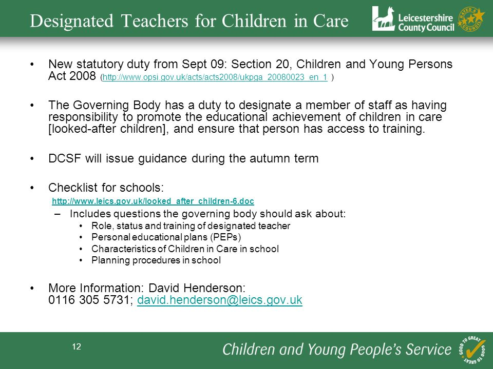 12 Designated Teachers for Children in Care New statutory duty from Sept 09: Section 20, Children and Young Persons Act 2008 (http://www.opsi.gov.uk/acts/acts2008/ukpga_20080023_en_1 )http://www.opsi.gov.uk/acts/acts2008/ukpga_20080023_en_1 The Governing Body has a duty to designate a member of staff as having responsibility to promote the educational achievement of children in care [looked-after children], and ensure that person has access to training.