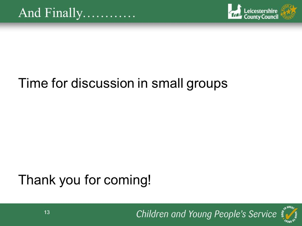 13 Time for discussion in small groups Thank you for coming! And Finally…………