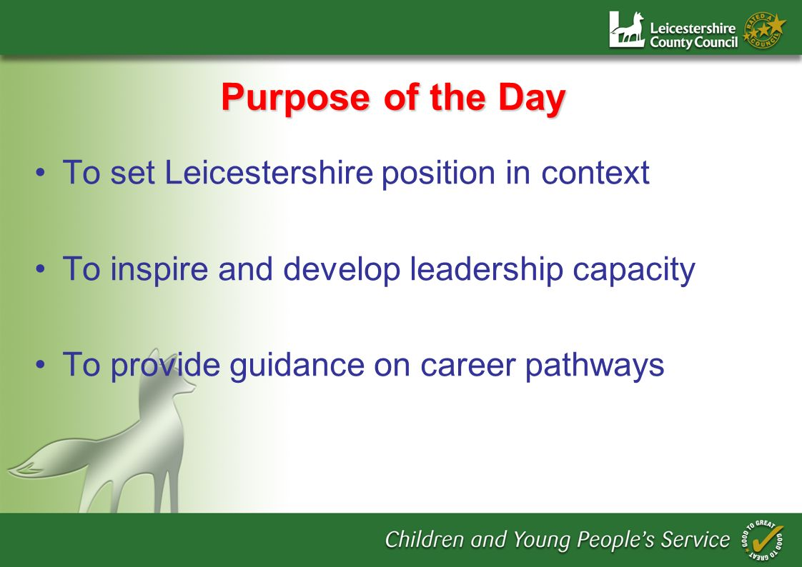 Purpose of the Day To set Leicestershire position in context To inspire and develop leadership capacity To provide guidance on career pathways