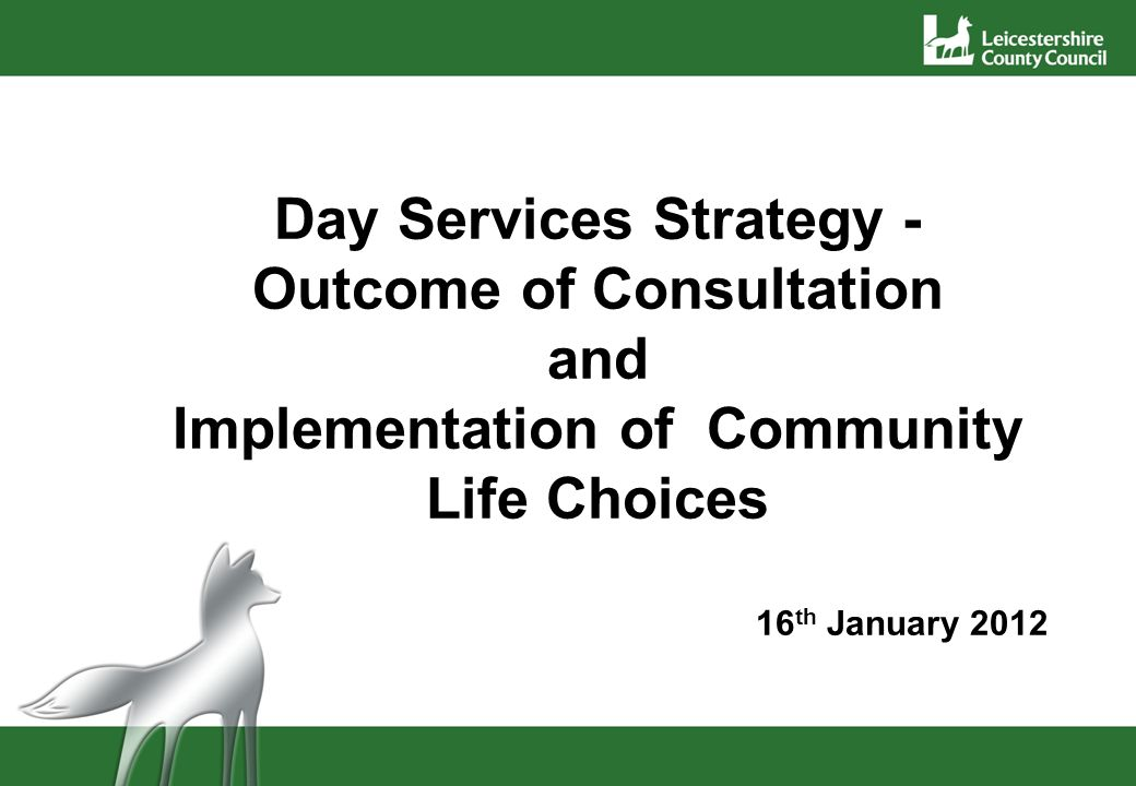 Day Services Strategy - Outcome of Consultation and Implementation of Community Life Choices 16 th January 2012